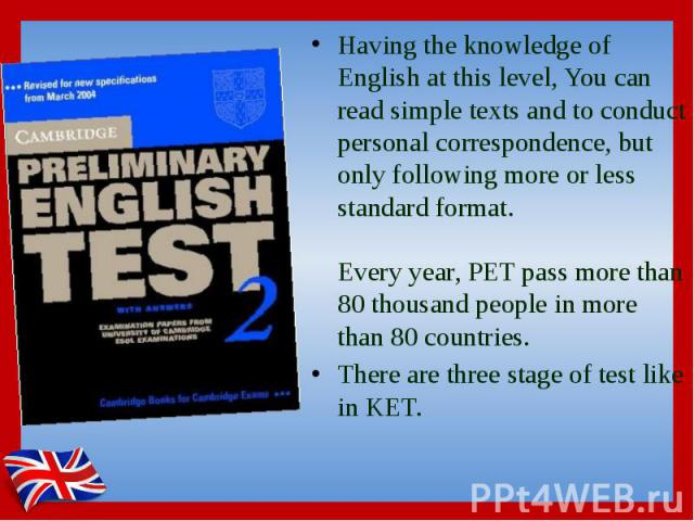 Having the knowledge of English at this level, You can read simple texts and to conduct personal correspondence, but only following more or less standard format. Every year, PET pass more than 80 thousand people in more than 80 countries. Having the…