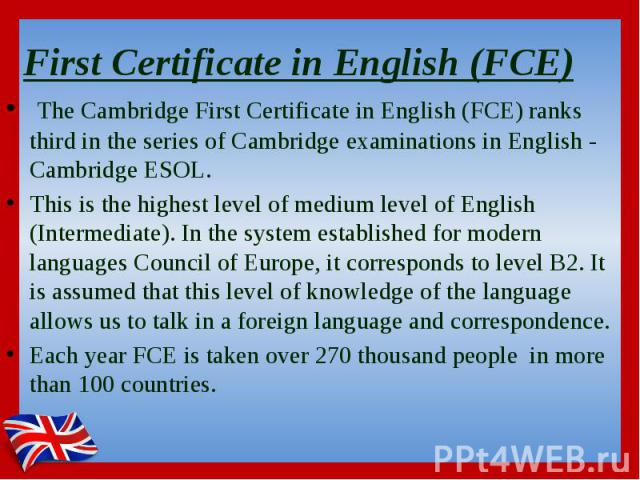 First Certificate in English (FCE)  The Cambridge First Certificate in English (FCE) ranks third in the series of Cambridge examinations in English - Cambridge ESOL. This is the highest level of medium level of English (Intermediate). In the sy…
