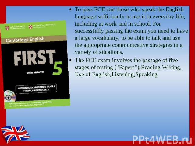 To pass FCE can those who speak the English language sufficiently to use it in everyday life, including at work and in school. For successfully passing the exam you need to have a large vocabulary, to be able to talk and use the appropriate communic…