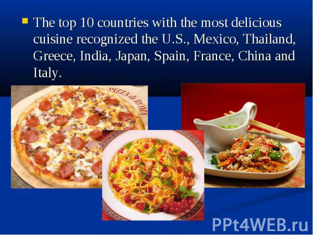 The top 10 countries with the most delicious cuisine recognized the U.S., Mexico, Thailand, Greece, India, Japan, Spain, France, China and Italy. The top 10 countries with the most delicious cuisine recognized the U.S., Mexico, Thailand, Greece, Ind…
