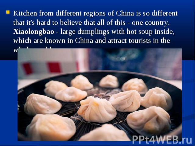 Kitchen from different regions of China is so different that it's hard to believe that all of this - one country. Xiaolongbao - large dumplings with hot soup inside, which are known in China and attract tourists in the whole world. Kitchen from diff…