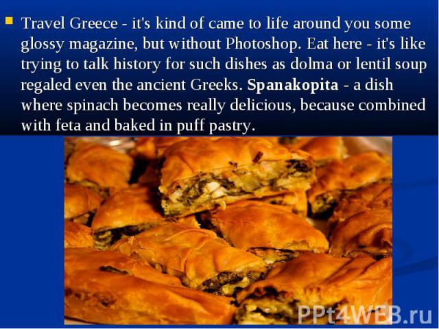 Travel Greece - it's kind of came to life around you some glossy magazine, but without Photoshop. Eat here - it's like trying to talk history for such dishes as dolma or lentil soup regaled even the ancient Greeks. Spanakopita - a dish where spinach…