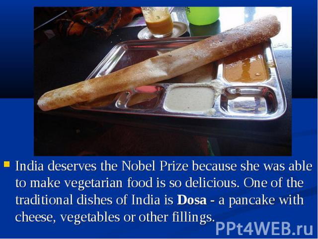 India deserves the Nobel Prize because she was able to make vegetarian food is so delicious. One of the traditional dishes of India is Dosa - a pancake with cheese, vegetables or other fillings. India deserves the Nobel Prize because she was able to…
