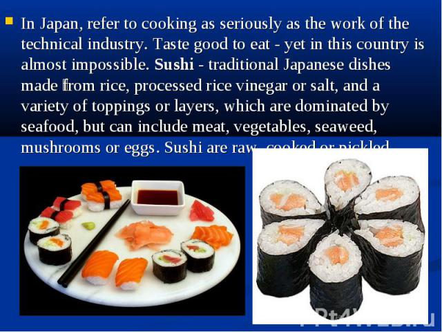In Japan, refer to cooking as seriously as the work of the technical industry. Taste good to eat - yet in this country is almost impossible. Sushi - traditional Japanese dishes made from rice, processed rice vinegar or salt, and a variety of topping…