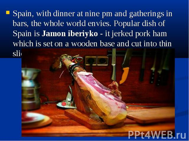 Spain, with dinner at nine pm and gatherings in bars, the whole world envies. Popular dish of Spain is Jamon iberiyko - it jerked pork ham which is set on a wooden base and cut into thin slices. Spain, with dinner at nine pm and gatherings in bars, …