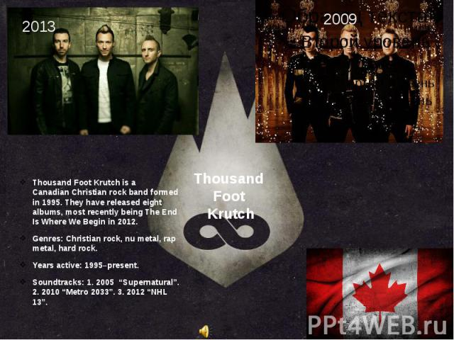 Thousand Foot Krutch Thousand Foot Krutch is a Canadian Christian rock band formed in 1995. They have released eight albums, most recently being The End Is Where We Begin in 2012. Genres: Christian rock, nu metal, rap m…