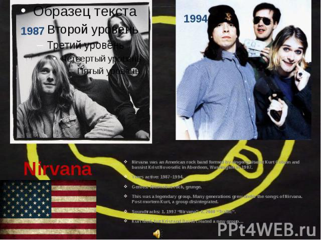 Nirvana Nirvana was an American rock band formed by singer/guitarist Kurt Cobain and bassist Krist Novoselic in Aberdeen, Washington in 1987. Years active: 1987–1994. Genres: Alternative rock, grunge…