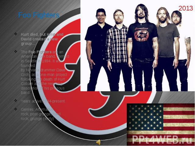 Foo Fighters  Kurt died, but Krist and David created a new group… The Foo Fighters are an American rock band, formed in Seattle in 1994. It was founded by Nirvana drummer Dave Grohl as a one-man…