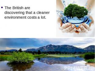 The British are discovering that a cleaner environment costs a lot. The British