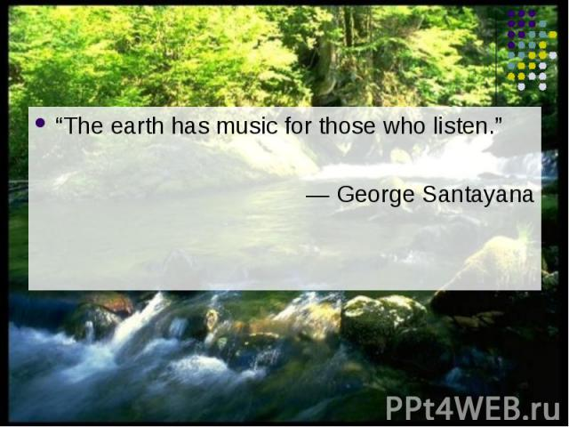 """""""The earth has music for those who listen."""" """"The earth has music for those who listen."""" ― George Santayana"""