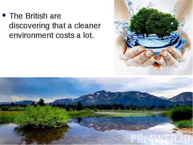 The British are discovering that a cleaner environment costs a lot. The British are discovering that a cleaner environment costs a lot.