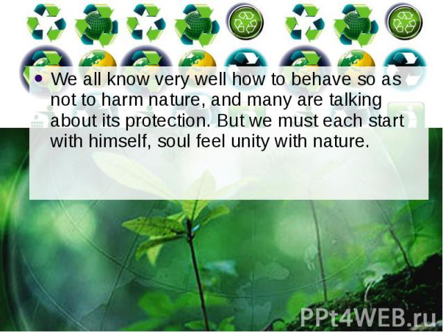 We all know very well how to behave so as not to harm nature, and many are talking about its protection. But we must each start with himself, soul feel unity with nature. We all know very well how to behave so as not to harm nature, and many are tal…