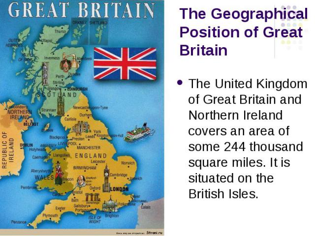 The Geographical Position of Great Britain The United Kingdom of Great Britain and Northern Ireland covers an area of some 244 thousand square miles. It is situated on the British Isles.