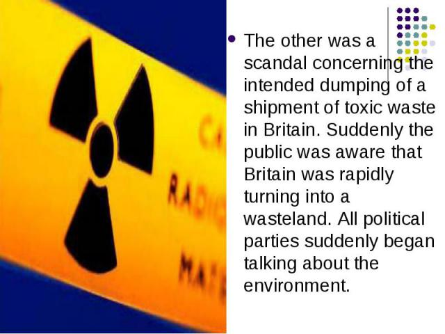 The other was a scandal concerning the intended dumping of a shipment of toxic waste in Britain. Suddenly the public was aware that Britain was rapidly turning into a wasteland. All political parties suddenly began talking about the environment. The…
