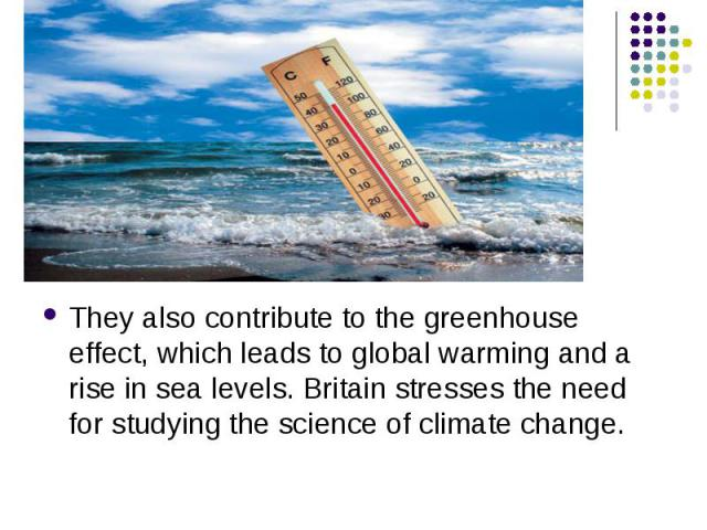They also contribute to the greenhouse effect, which leads to global warming and a rise in sea levels. Britain stresses the need for studying the science of climate change. They also contribute to the greenhouse effect, which leads to global warming…