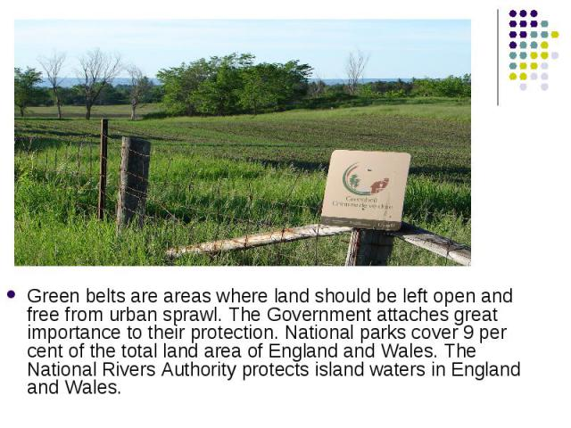 Green belts are areas where land should be left open and free from urban sprawl. The Government attaches great importance to their protection. National parks cover 9 per cent of the total land area of England and Wales. The National Rivers Authority…