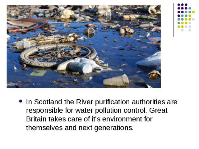 In Scotland the River purification authorities are responsible for water pollution control. Great Britain takes care of it's environment for themselves and next generations. In Scotland the River purification authorities are responsible for water po…