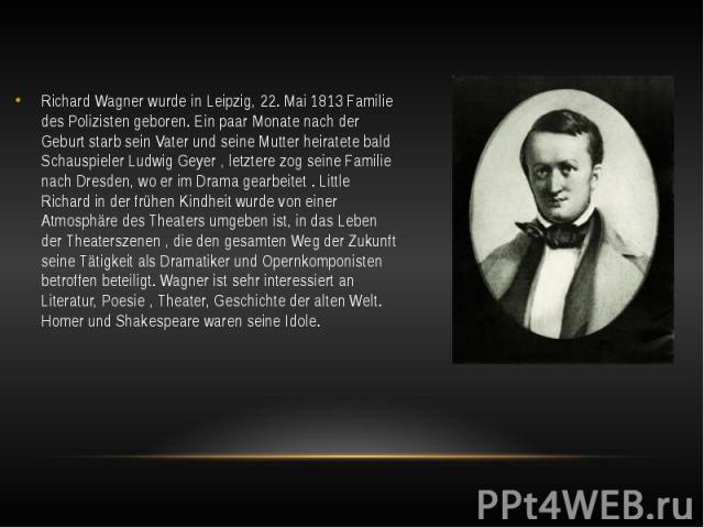Richard Wagner wurde in Leipzig, 22. Mai 1813 Familie des Polizisten geboren. Ein paar Monate nach der Geburt starb sein Vater und seine Mutter heiratete bald Schauspieler Ludwig Geyer , letztere zog seine Familie nach Dresden, wo er im Drama gearbe…