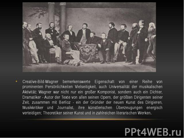 Creative-Bild-Wagner bemerkenswerte Eigenschaft von einer Reihe von prominenten Persönlichkeiten Vielseitigkeit, auch Universalität der musikalischen Aktivität: Wagner war nicht nur ein großer Komponist, sondern auch ein Dichter, Dramatiker - Autor …