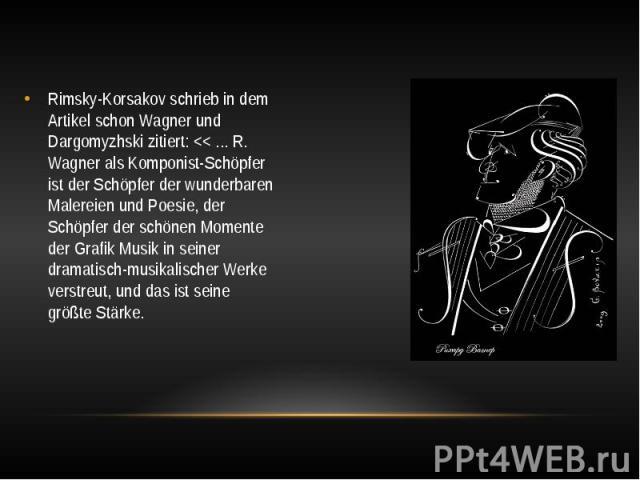 Rimsky-Korsakov schrieb in dem Artikel schon Wagner und Dargomyzhski zitiert: << ... R. Wagner als Komponist-Schöpfer ist der Schöpfer der wunderbaren Malereien und Poesie, der Schöpfer der schönen Momente der Grafik Musik in seiner dramatisch…