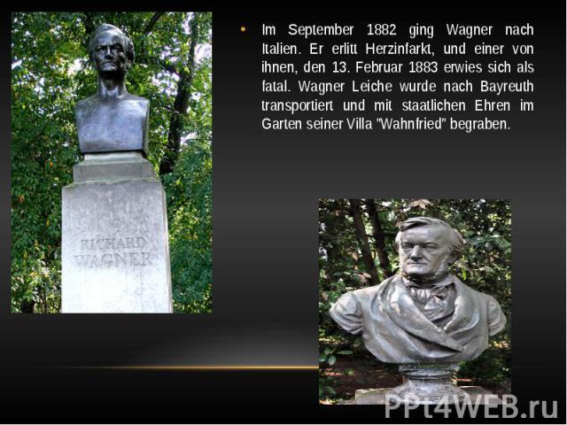 """Im September 1882 ging Wagner nach Italien. Er erlitt Herzinfarkt, und einer von ihnen, den 13. Februar 1883 erwies sich als fatal. Wagner Leiche wurde nach Bayreuth transportiert und mit staatlichen Ehren im Garten seiner Villa """"Wahnfried""""…"""