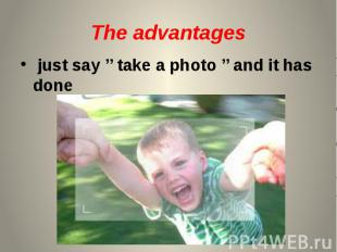 The advantages just say '' take a photo '' and it has done