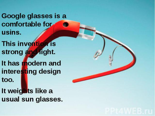 Google glasses is a comfortable for usins. Google glasses is a comfortable for usins. This invention is strong and light. It has modern and interesting design too. It weights like a usual sun glasses.