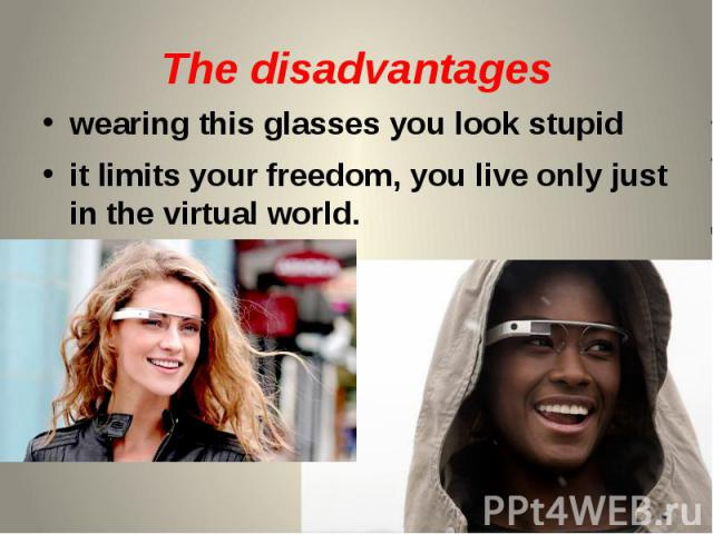 The disadvantages wearing this glasses you look stupid it limits your freedom, you live only just in the virtual world.