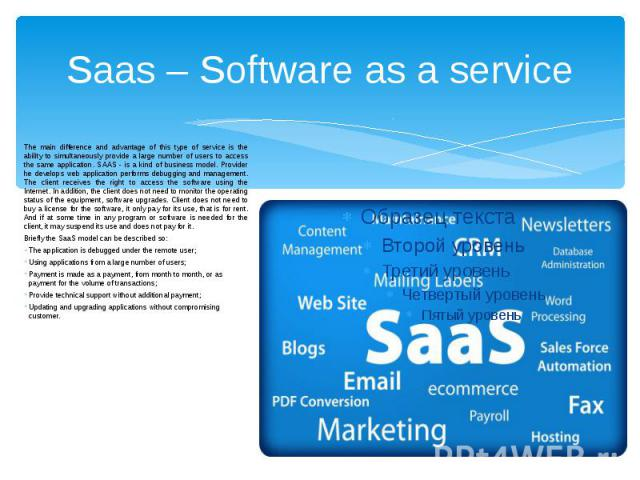 Saas – Software as a service The main difference and advantage of this type of service is the ability to simultaneously provide a large number of users to access the same application. SAAS - is a kind of business model. Provider he develops web appl…