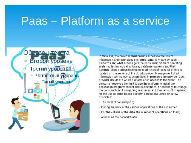 Paas – Platform as a service In this case, the provider shall provide access to the use of information and technology platforms. What is meant by such platforms and what access gets the consumer: different operating systems; technological software; …