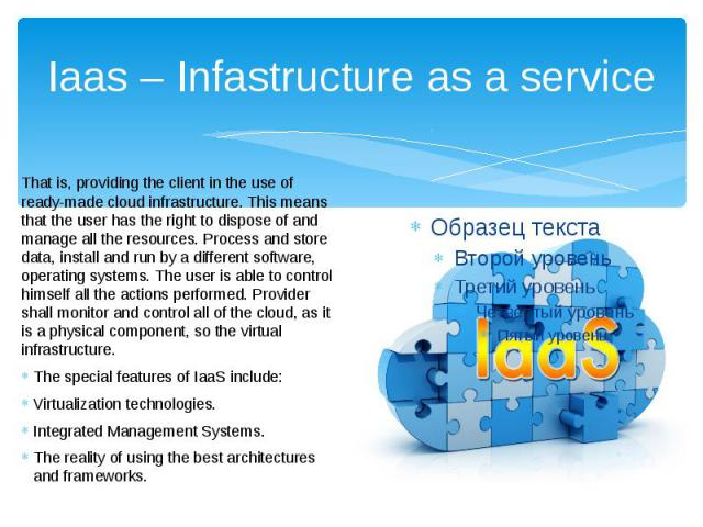 Iaas – Infastructure as a service That is, providing the client in the use of ready-made cloud infrastructure. This means that the user has the right to dispose of and manage all the resources. Process and store data, install and run by a different …