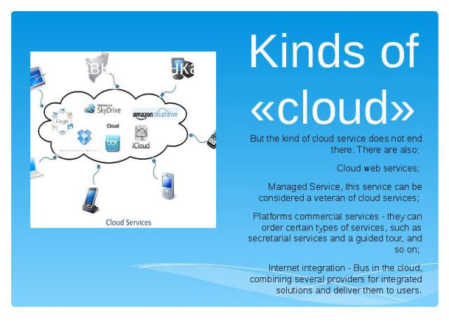 Kinds of «cloud» But the kind of cloud service does not end there. There are also: Cloud web services; Managed Service, this service can be considered a veteran of cloud services; Platforms commercial services - they can order certain types of servi…