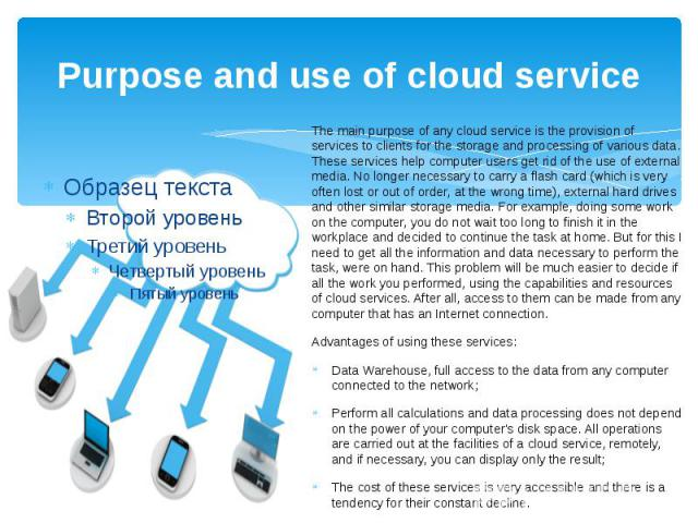 Purpose and use of cloud service The main purpose of any cloud service is the provision of services to clients for the storage and processing of various data. These services help computer users get rid of the use of external media. No longer necessa…