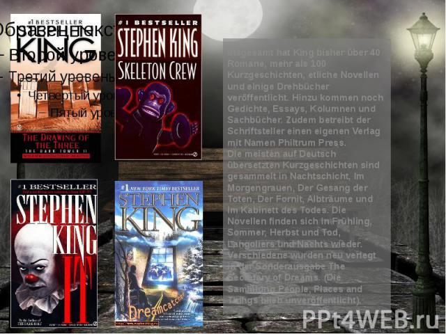 Insgesamt hat King bisher über 40 Romane, mehr als 100 Kurzgeschichten, etliche Novellen und einige Drehbücher veröffentlicht. Hinzu kommen noch Gedichte, Essays, Kolumnen und Sachbücher. Zudem betreibt der Schriftsteller einen eigenen Verlag mit Na…