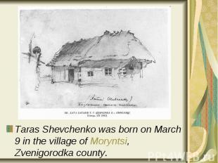 Taras Shevchenko was born on March 9 in the village of Moryntsi, Zvenigorodka co