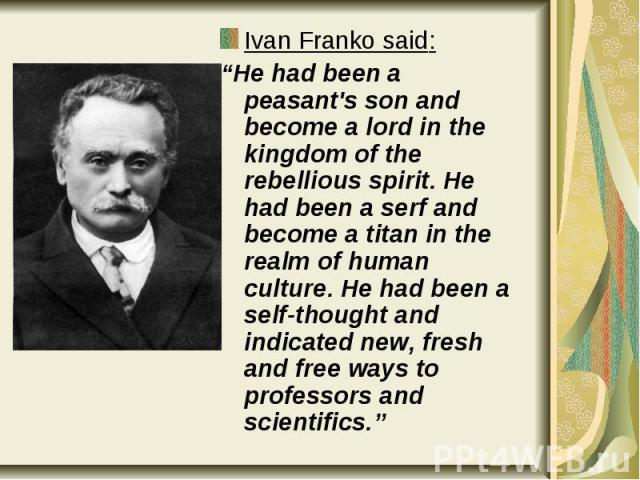 """Ivan Franko said: Ivan Franko said: """"He had been a peasant's son and become a lord in the kingdom of the rebellious spirit. He had been a serf and become a titan in the realm of human culture. He had been a self-thought and indicated new, fresh and …"""