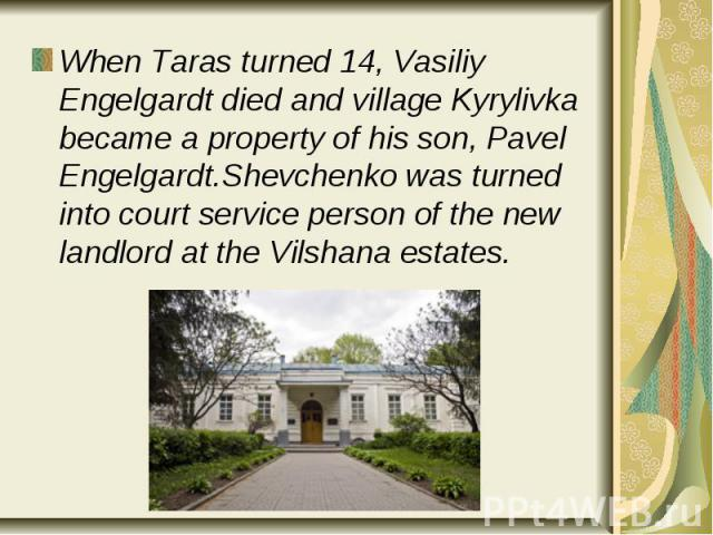 When Taras turned 14, Vasiliy Engelgardt died and village Kyrylivka became a property of his son, Pavel Engelgardt.Shevchenko was turned into court service person of the new landlord at the Vilshana estates. When Taras turned 14, Vasiliy Engelgardt …