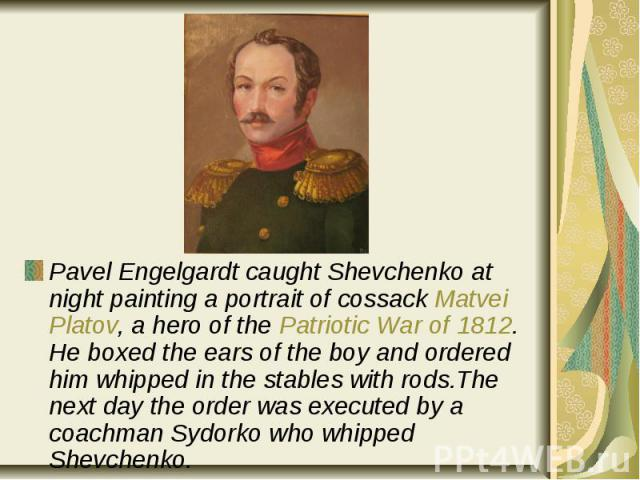 Pavel Engelgardt caught Shevchenko at night painting a portrait of cossack Matvei Platov, a hero of the Patriotic War of 1812. He boxed the ears of the boy and ordered him whipped in the stables with rods.The next day the order was executed by a coa…