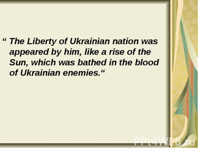 """"""" The Liberty of Ukrainian nation was appeared by him, like a rise of the Sun, which was bathed in the blood of Ukrainian enemies."""" """" The Liberty of Ukrainian nation was appeared by him, like a rise of the Sun, which was bathed in the blood of Ukrai…"""