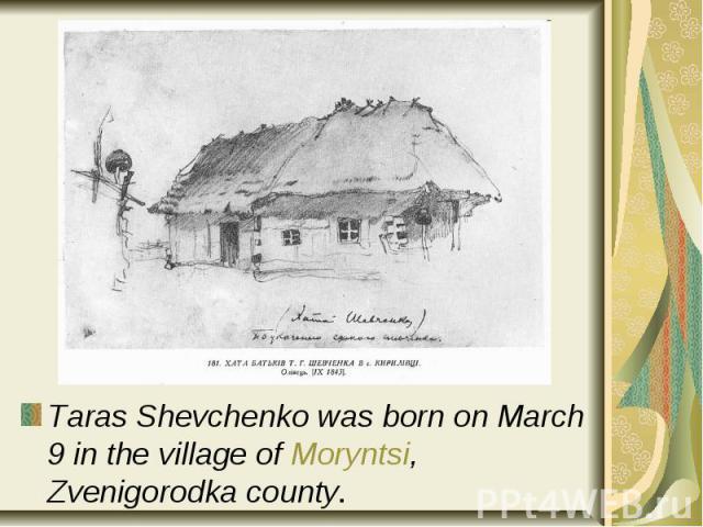 Taras Shevchenko was born on March 9 in the village of Moryntsi, Zvenigorodka county. Taras Shevchenko was born on March 9 in the village of Moryntsi, Zvenigorodka county.
