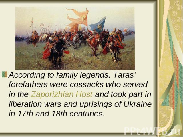 According to family legends, Taras' forefathers were cossacks who served in the Zaporizhian Host and took part in liberation wars and uprisings of Ukraine in 17th and 18th centuries. According to family legends, Taras' forefathers were cossacks who …