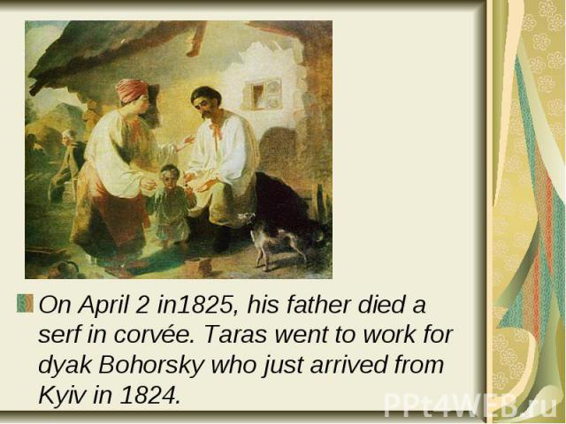 On April 2in1825, his father died a serf in corvée. Taras went to work for dyak Bohorsky who just arrived from Kyiv in 1824. On April 2in1825, his father died a serf in corvée. Taras went to work for dyak Bohorsky who just arrived from K…