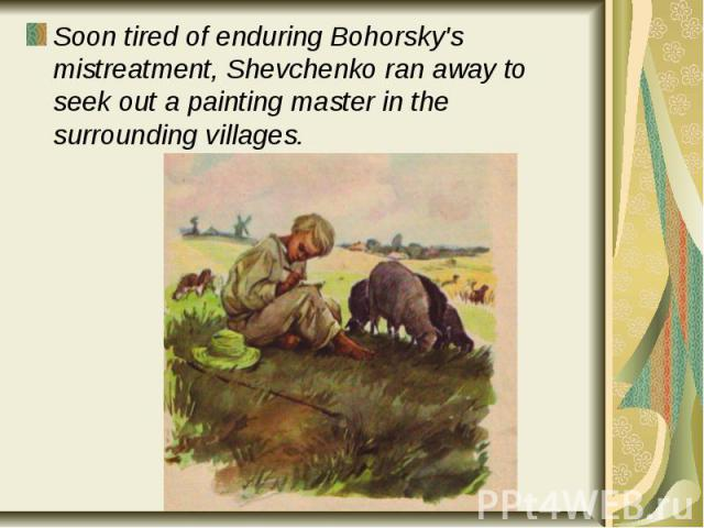 Soon tired of enduring Bohorsky's mistreatment, Shevchenko ran away to seek out a painting master in the surrounding villages. Soon tired of enduring Bohorsky's mistreatment, Shevchenko ran away to seek out a painting master in the surrounding villages.