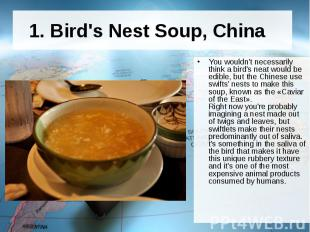 1. Bird's Nest Soup, China You wouldn't necessarily think a bird's neat wo