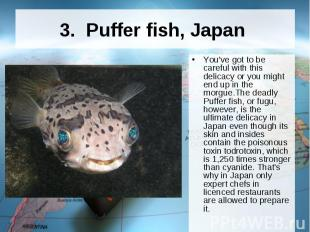 3. Puffer fish, Japan You've got to be careful with this delicacy or you m