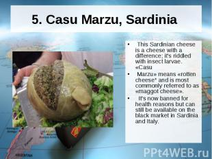 5. Casu Marzu, Sardinia This Sardinian cheese is a cheese with a difference; it'