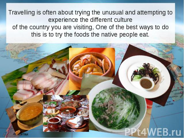 Travelling is often about trying the unusual and attempting to experience the different culture of the country you are visiting, One of the best ways to do this is to try the foods the native people eat.