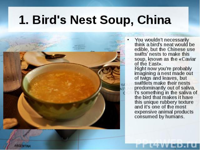 1. Bird's Nest Soup, China You wouldn't necessarily think a bird's neat would be edible, but the Chinese use swifts' nests to make this soup, known as the «Caviar of the East». Right now you're probably imagining a nest made out of twigs and l…