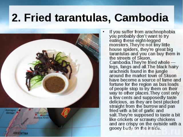 2. Fried tarantulas, Cambodia If you suffer from arachnophobia you probablydon't want to try eating these eight-legged monsters.They're not tiny little house spiders, they're great big tarantulas and you can buy them in the streets of Sk…