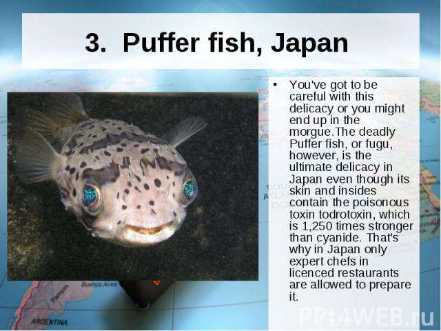 3. Puffer fish, Japan You've got to be careful with this delicacy or you might end up in the morgue.The deadly Puffer fish, or fugu, however, is the ultimate delicacy in Japan even though its skin and insides contain the poisonous toxin todrot…